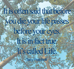 It is often said that before you die your life passes before your eyes. It is in fact true. It's called Life.